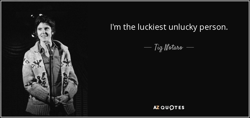 I'm the luckiest unlucky person. - Tig Notaro