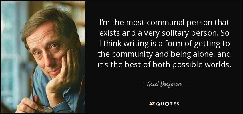 I'm the most communal person that exists and a very solitary person. So I think writing is a form of getting to the community and being alone, and it's the best of both possible worlds. - Ariel Dorfman