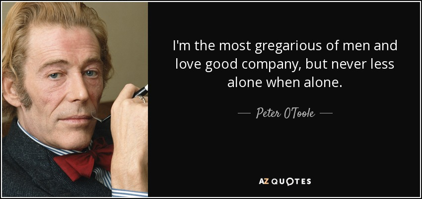 I'm the most gregarious of men and love good company, but never less alone when alone. - Peter O'Toole