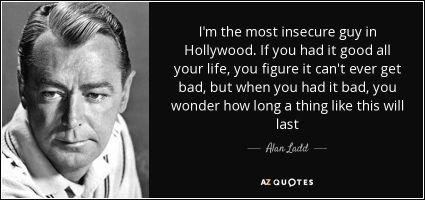 I'm the most insecure guy in Hollywood. If you had it good all your life, you figure it can't ever get bad, but when you had it bad, you wonder how long a thing like this will last - Alan Ladd