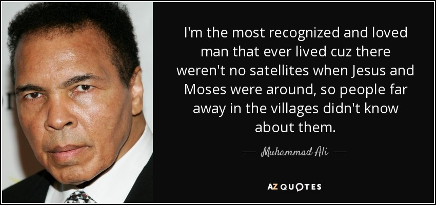 I'm the most recognized and loved man that ever lived cuz there weren't no satellites when Jesus and Moses were around, so people far away in the villages didn't know about them. - Muhammad Ali