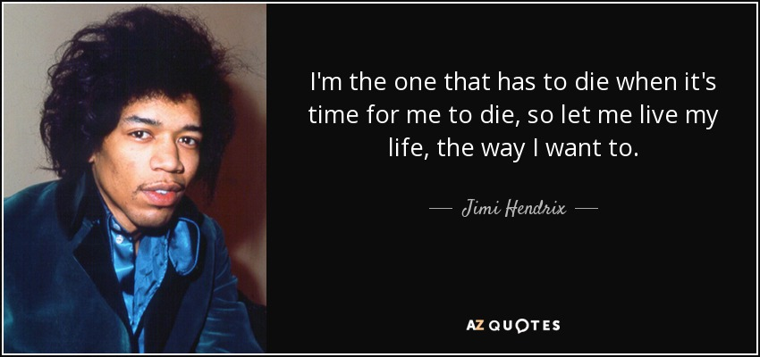 I'm the one that has to die when it's time for me to die, so let me live my life, the way I want to. - Jimi Hendrix
