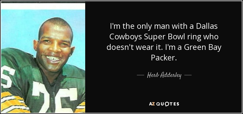 I'm the only man with a Dallas Cowboys Super Bowl ring who doesn't wear it. I'm a Green Bay Packer. - Herb Adderley