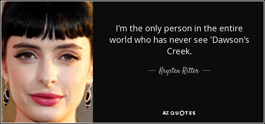 I'm the only person in the entire world who has never see 'Dawson's Creek. - Krysten Ritter