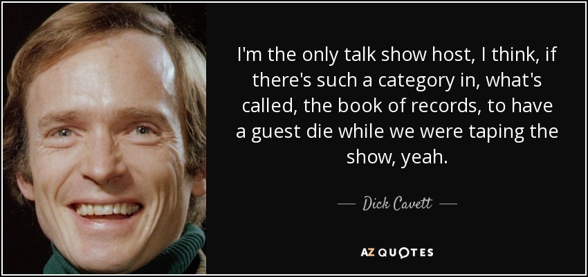 I'm the only talk show host, I think, if there's such a category in, what's called, the book of records, to have a guest die while we were taping the show, yeah. - Dick Cavett