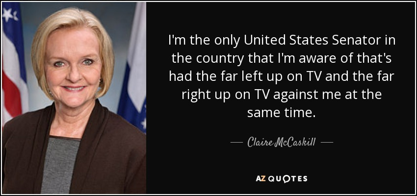 I'm the only United States Senator in the country that I'm aware of that's had the far left up on TV and the far right up on TV against me at the same time. - Claire McCaskill