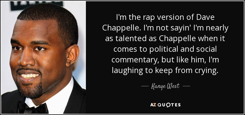 Kanye West quote: I\'m the rap version of Dave Chappelle. I\'m ...