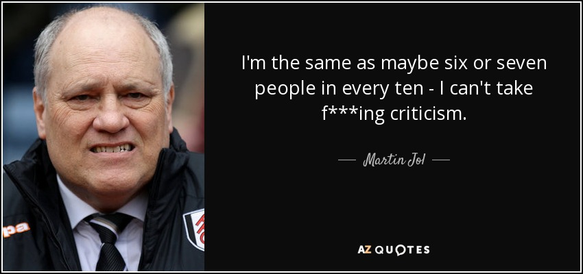 I'm the same as maybe six or seven people in every ten - I can't take f***ing criticism. - Martin Jol