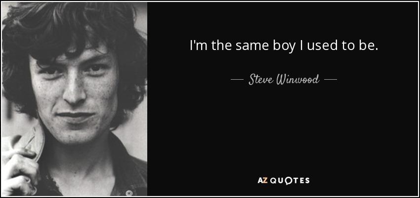 I'm the same boy I used to be. - Steve Winwood