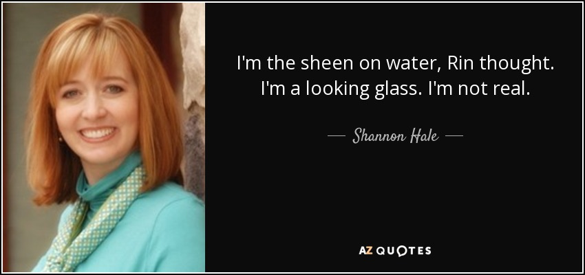 I'm the sheen on water, Rin thought. I'm a looking glass. I'm not real. - Shannon Hale
