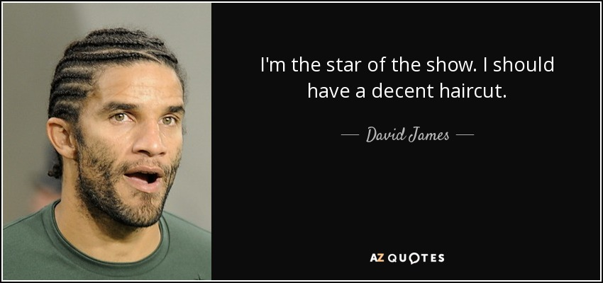I'm the star of the show. I should have a decent haircut. - David James