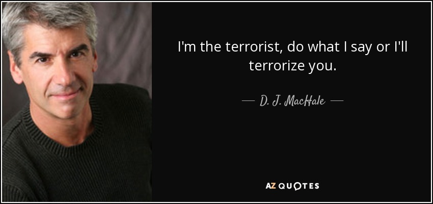 I'm the terrorist, do what I say or I'll terrorize you. - D. J. MacHale
