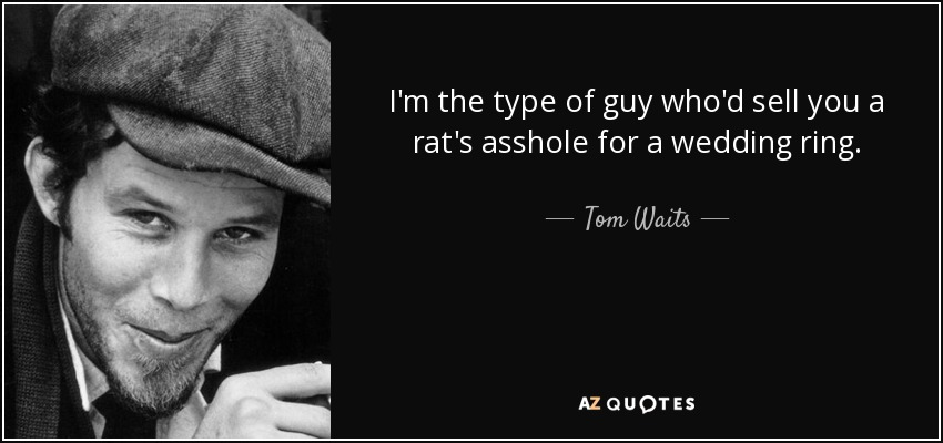 I'm the type of guy who'd sell you a rat's asshole for a wedding ring. - Tom Waits