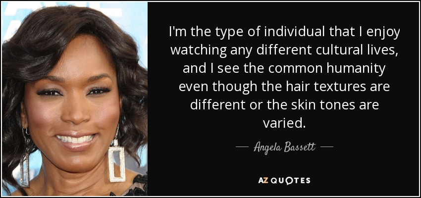 I'm the type of individual that I enjoy watching any different cultural lives, and I see the common humanity even though the hair textures are different or the skin tones are varied. - Angela Bassett