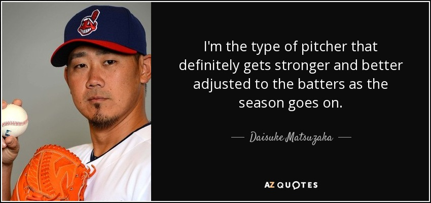 I'm the type of pitcher that definitely gets stronger and better adjusted to the batters as the season goes on. - Daisuke Matsuzaka
