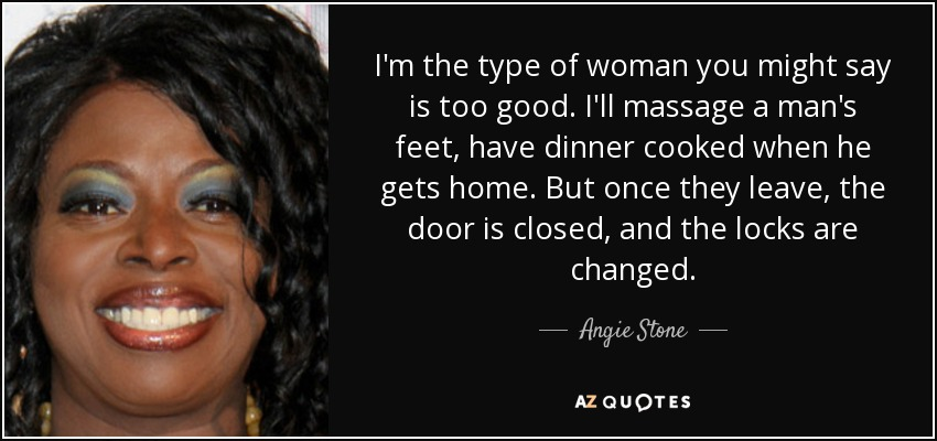 I'm the type of woman you might say is too good. I'll massage a man's feet, have dinner cooked when he gets home. But once they leave, the door is closed, and the locks are changed. - Angie Stone