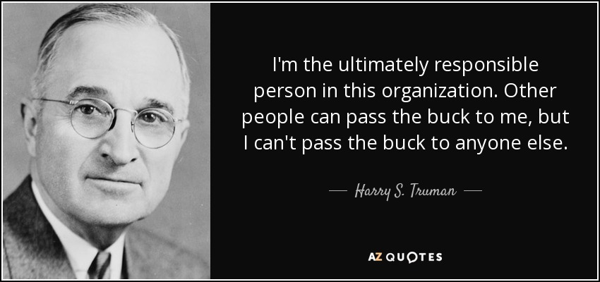I'm the ultimately responsible person in this organization. Other people can pass the buck to me, but I can't pass the buck to anyone else. - Harry S. Truman