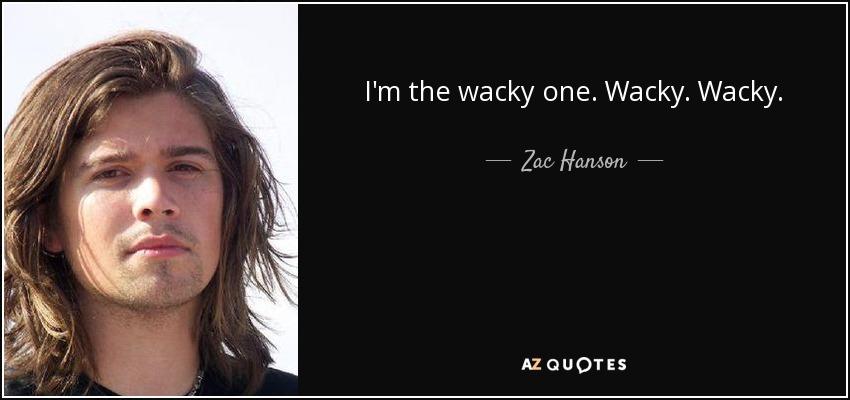 I'm the wacky one. Wacky. Wacky. - Zac Hanson