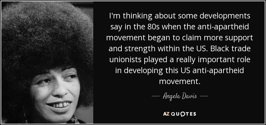 I'm thinking about some developments say in the 80s when the anti-apartheid movement began to claim more support and strength within the US. Black trade unionists played a really important role in developing this US anti-apartheid movement. - Angela Davis
