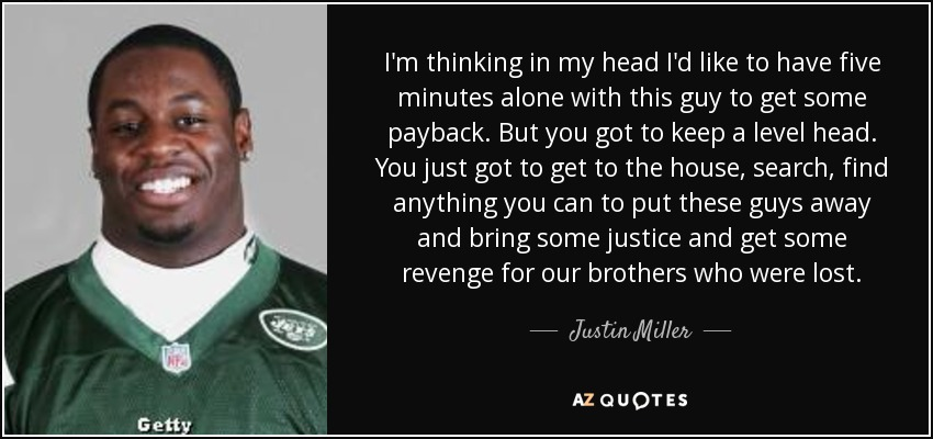I'm thinking in my head I'd like to have five minutes alone with this guy to get some payback. But you got to keep a level head. You just got to get to the house, search, find anything you can to put these guys away and bring some justice and get some revenge for our brothers who were lost. - Justin Miller