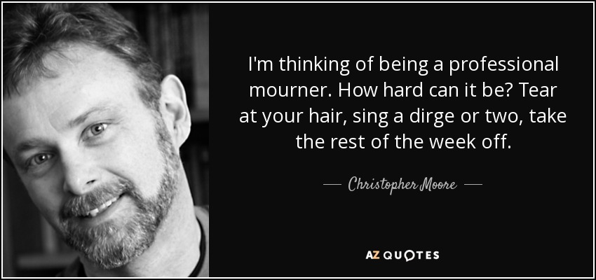 I'm thinking of being a professional mourner. How hard can it be? Tear at your hair, sing a dirge or two, take the rest of the week off. - Christopher Moore