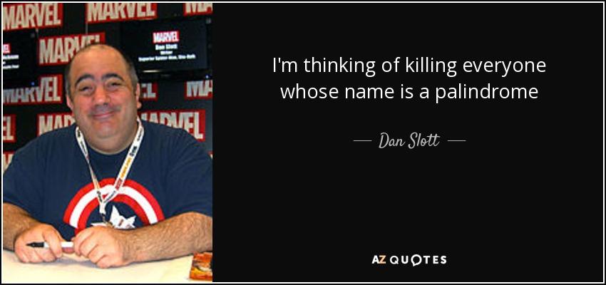 I'm thinking of killing everyone whose name is a palindrome - Dan Slott