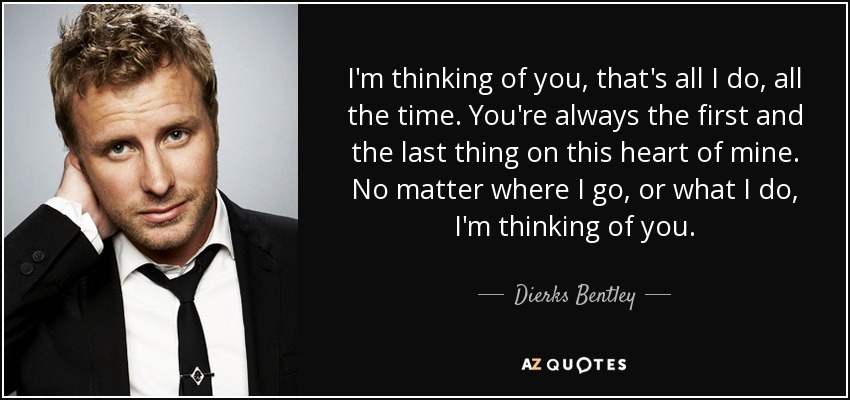 I'm thinking of you, that's all I do, all the time. You're always the first and the last thing on this heart of mine. No matter where I go, or what I do, I'm thinking of you. - Dierks Bentley