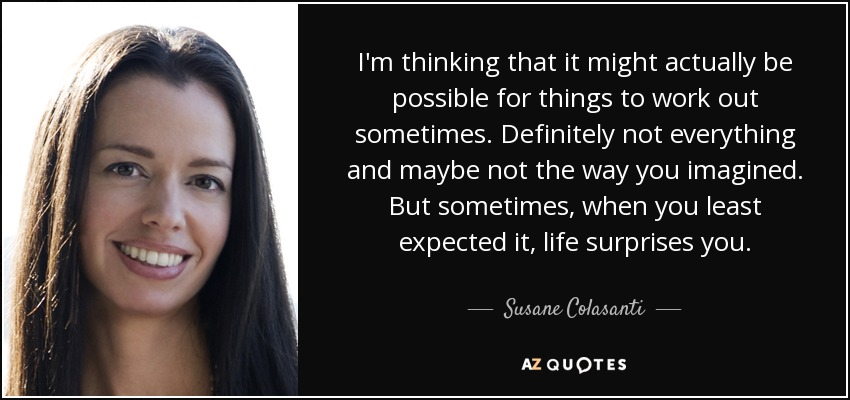 I'm thinking that it might actually be possible for things to work out sometimes. Definitely not everything and maybe not the way you imagined. But sometimes, when you least expected it, life surprises you. - Susane Colasanti