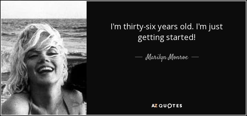 I'm thirty-six years old. I'm just getting started! - Marilyn Monroe