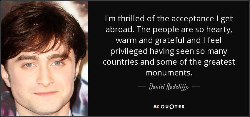 I'm thrilled of the acceptance I get abroad. The people are so hearty, warm and grateful and I feel privileged having seen so many countries and some of the greatest monuments. - Daniel Radcliffe