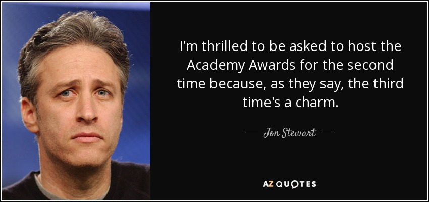I'm thrilled to be asked to host the Academy Awards for the second time because, as they say, the third time's a charm. - Jon Stewart