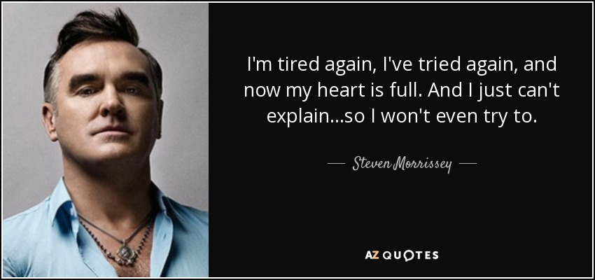 I'm tired again, I've tried again, and now my heart is full. And I just can't explain...so I won't even try to. - Steven Morrissey