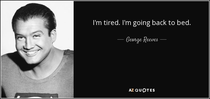 I'm tired. I'm going back to bed. - George Reeves