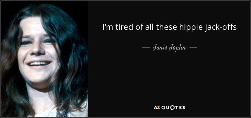 I'm tired of all these hippie jack-offs - Janis Joplin