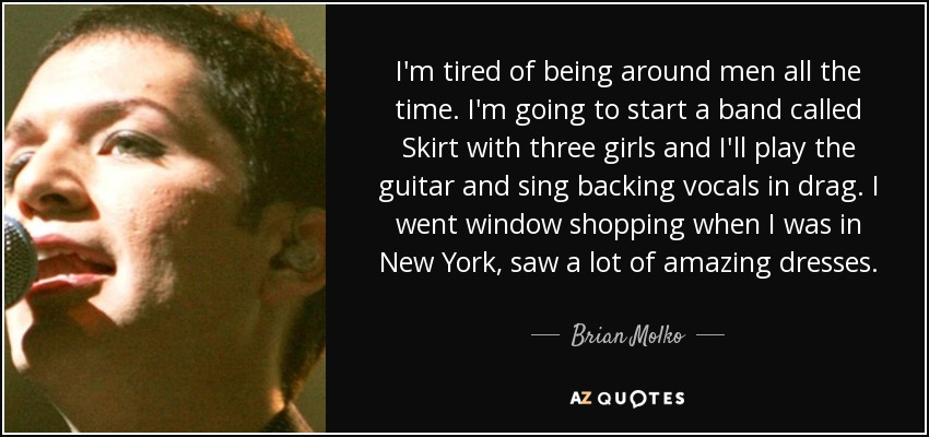 I'm tired of being around men all the time. I'm going to start a band called Skirt with three girls and I'll play the guitar and sing backing vocals in drag. I went window shopping when I was in New York, saw a lot of amazing dresses. - Brian Molko
