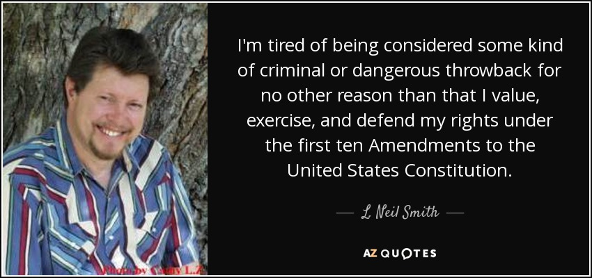 I'm tired of being considered some kind of criminal or dangerous throwback for no other reason than that I value, exercise, and defend my rights under the first ten Amendments to the United States Constitution. - L. Neil Smith