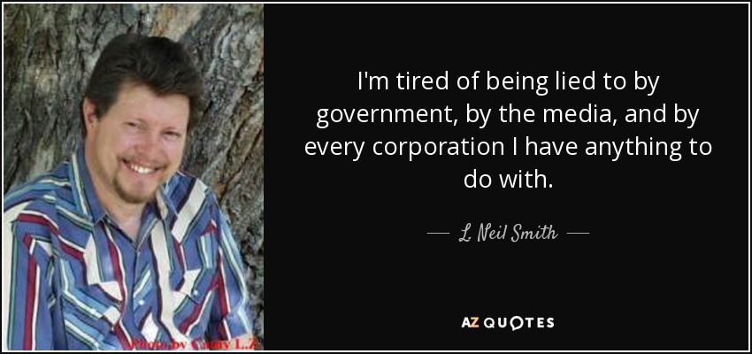 I'm tired of being lied to by government, by the media, and by every corporation I have anything to do with. - L. Neil Smith