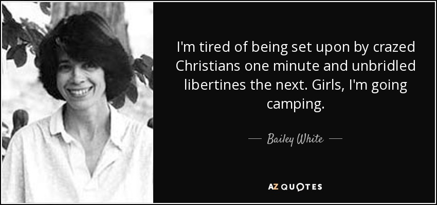 I'm tired of being set upon by crazed Christians one minute and unbridled libertines the next. Girls, I'm going camping. - Bailey White