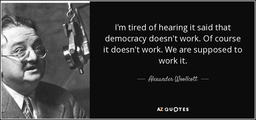 I'm tired of hearing it said that democracy doesn't work. Of course it doesn't work. We are supposed to work it. - Alexander Woollcott
