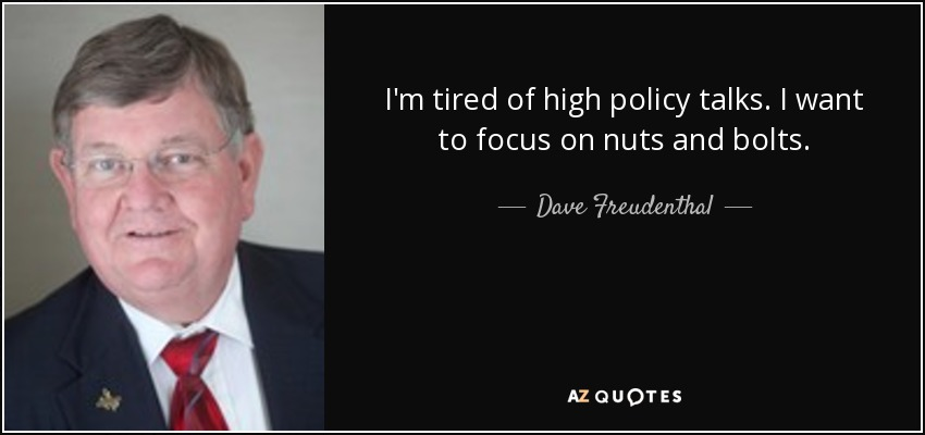 I'm tired of high policy talks. I want to focus on nuts and bolts. - Dave Freudenthal