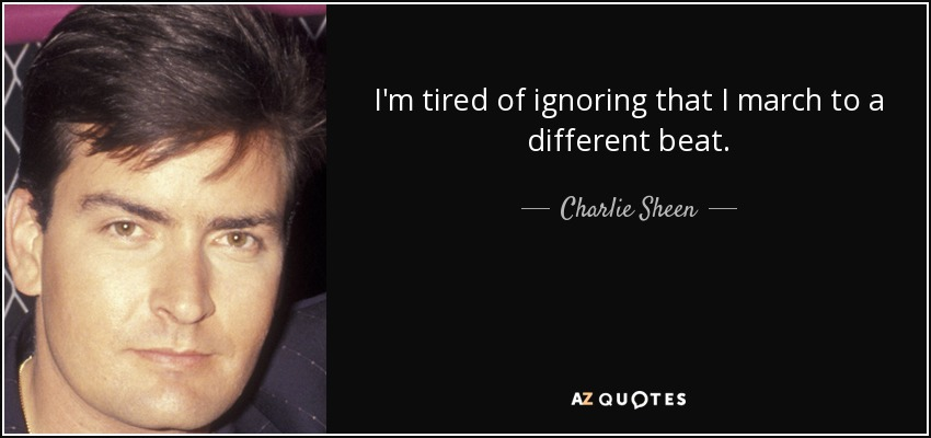 I'm tired of ignoring that I march to a different beat. - Charlie Sheen