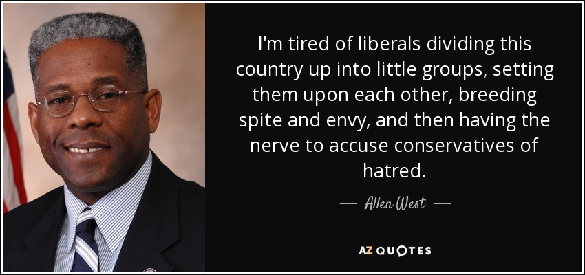 I'm tired of liberals dividing this country up into little groups, setting them upon each other, breeding spite and envy, and then having the nerve to accuse conservatives of hatred. - Allen West