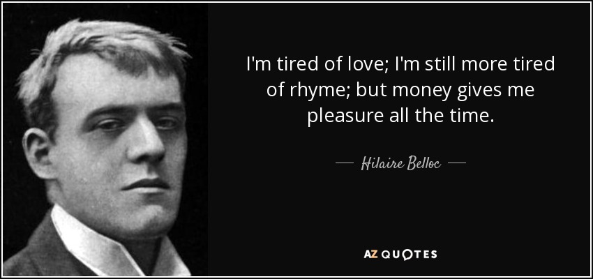 I'm tired of love; I'm still more tired of rhyme; but money gives me pleasure all the time. - Hilaire Belloc