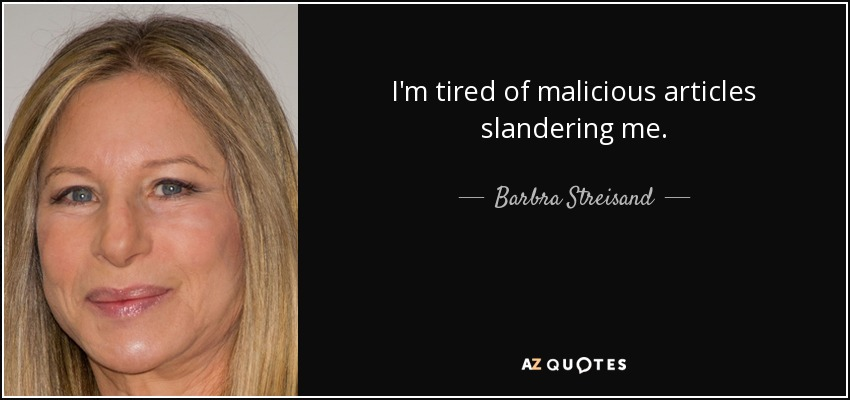 I'm tired of malicious articles slandering me. - Barbra Streisand