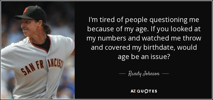 I'm tired of people questioning me because of my age. If you looked at my numbers and watched me throw and covered my birthdate, would age be an issue? - Randy Johnson