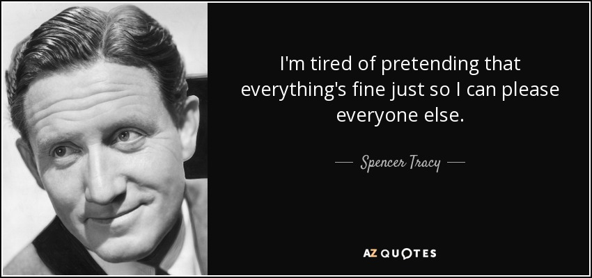 Spencer Tracy Quote Im Tired Of Pretending That Everythings Fine