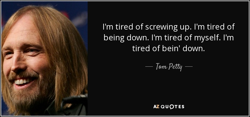 Tom Petty Quote: I'm Tired Of Screwing Up. I'm Tired Of