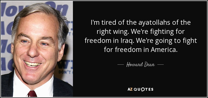 I'm tired of the ayatollahs of the right wing. We're fighting for freedom in Iraq. We're going to fight for freedom in America. - Howard Dean