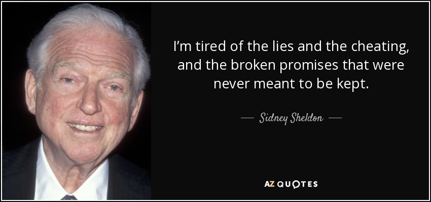 I'm tired of the lies and the cheating, and the broken promises that were never meant to be kept. - Sidney Sheldon