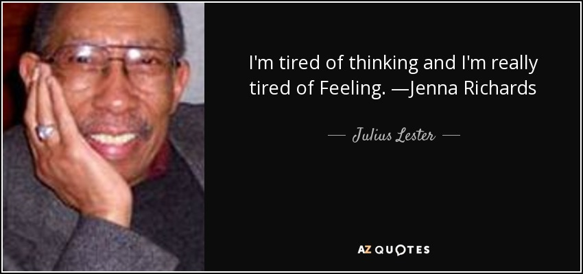 I'm tired of thinking and I'm really tired of Feeling. —Jenna Richards - Julius Lester